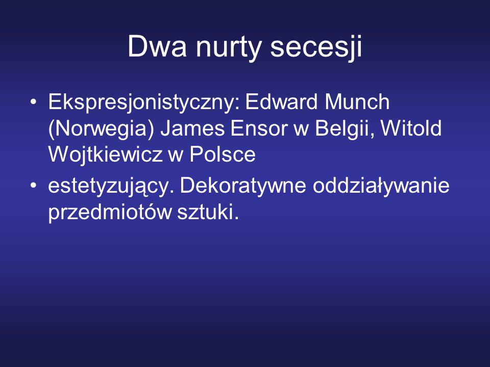Dwa nurty secesji Ekspresjonistyczny: Edward Munch (Norwegia) James Ensor w Belgii, Witold Wojtkiewicz w Polsce.