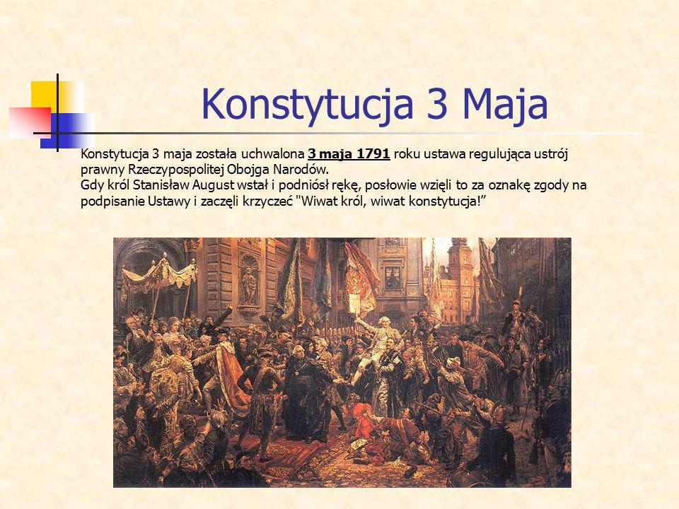 Konstytucja 3 Maja Konstytucja 3 maja została uchwalona 3 maja 1791 roku ustawa regulująca ustrój prawny Rzeczypospolitej Obojga Narodów.