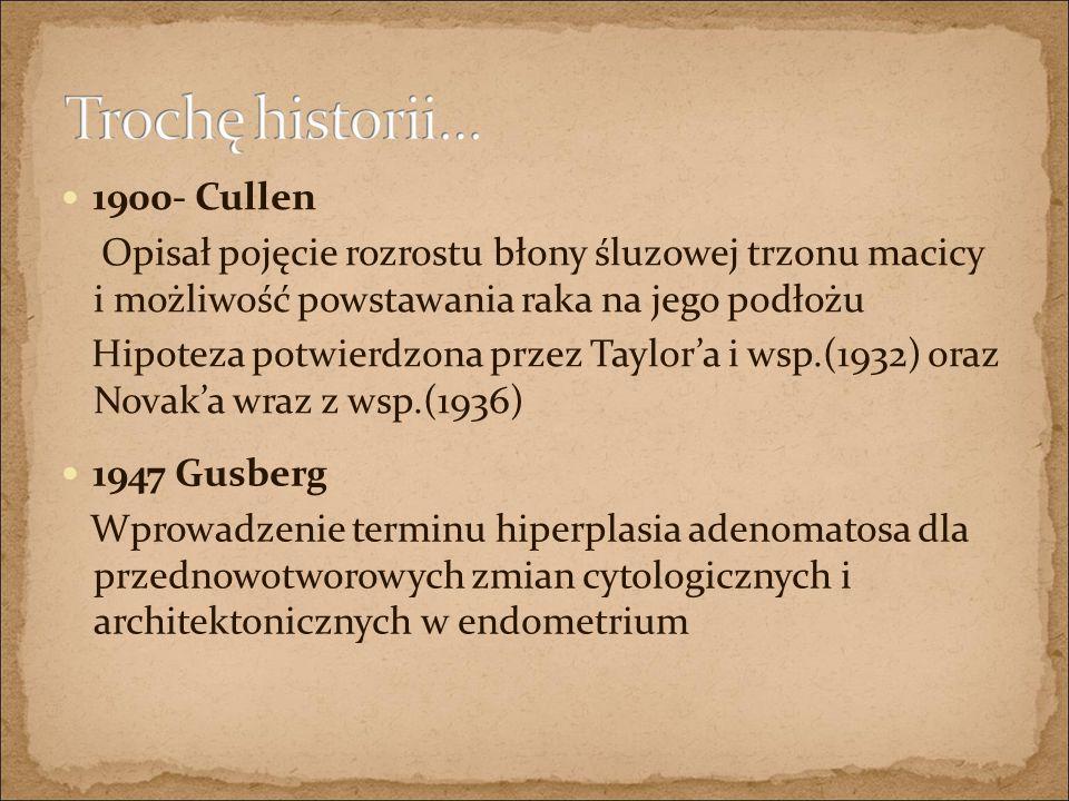 1900- Cullen Opisał pojęcie rozrostu błony śluzowej trzonu macicy i możliwość powstawania raka na jego podłożu.