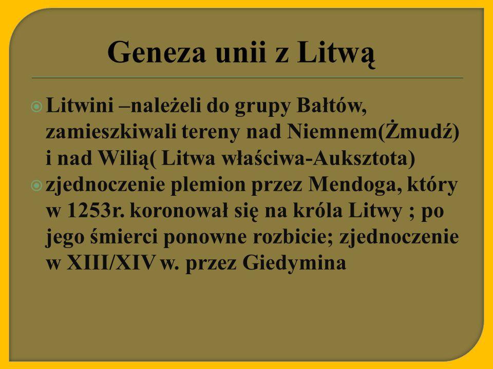 Geneza unii z Litwą Litwini –należeli do grupy Bałtów, zamieszkiwali tereny nad Niemnem(Żmudź) i nad Wilią( Litwa właściwa-Auksztota)