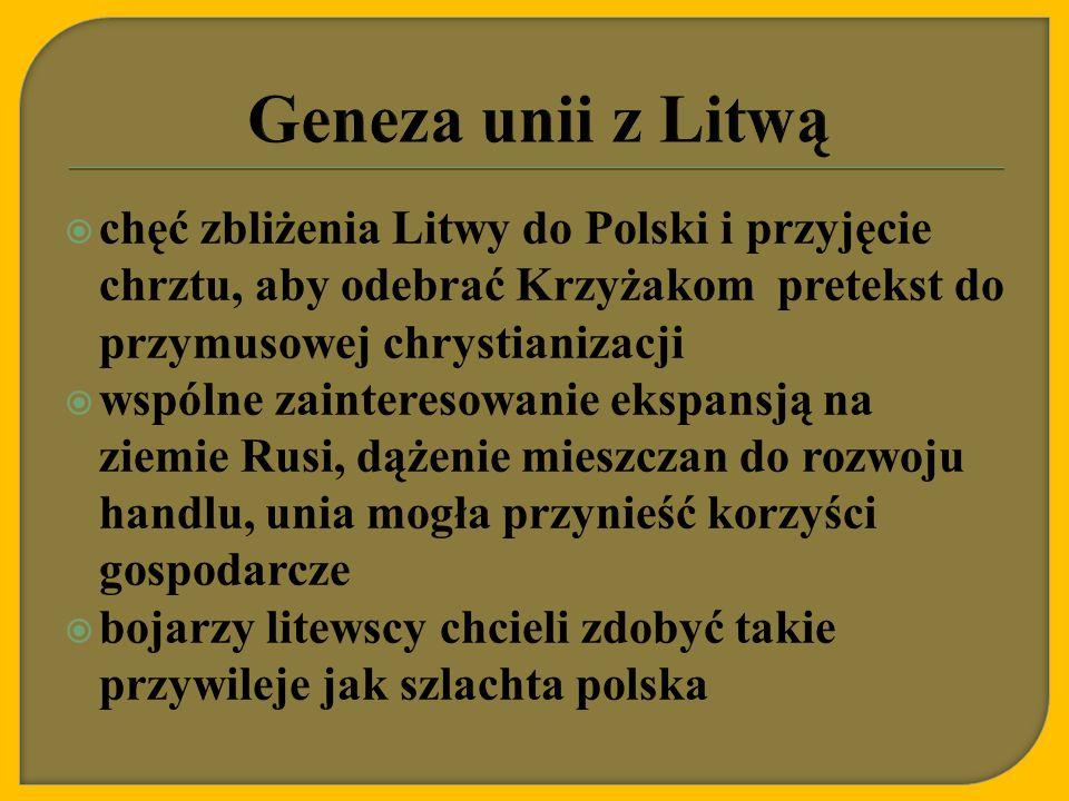Geneza unii z Litwą chęć zbliżenia Litwy do Polski i przyjęcie chrztu, aby odebrać Krzyżakom pretekst do przymusowej chrystianizacji.