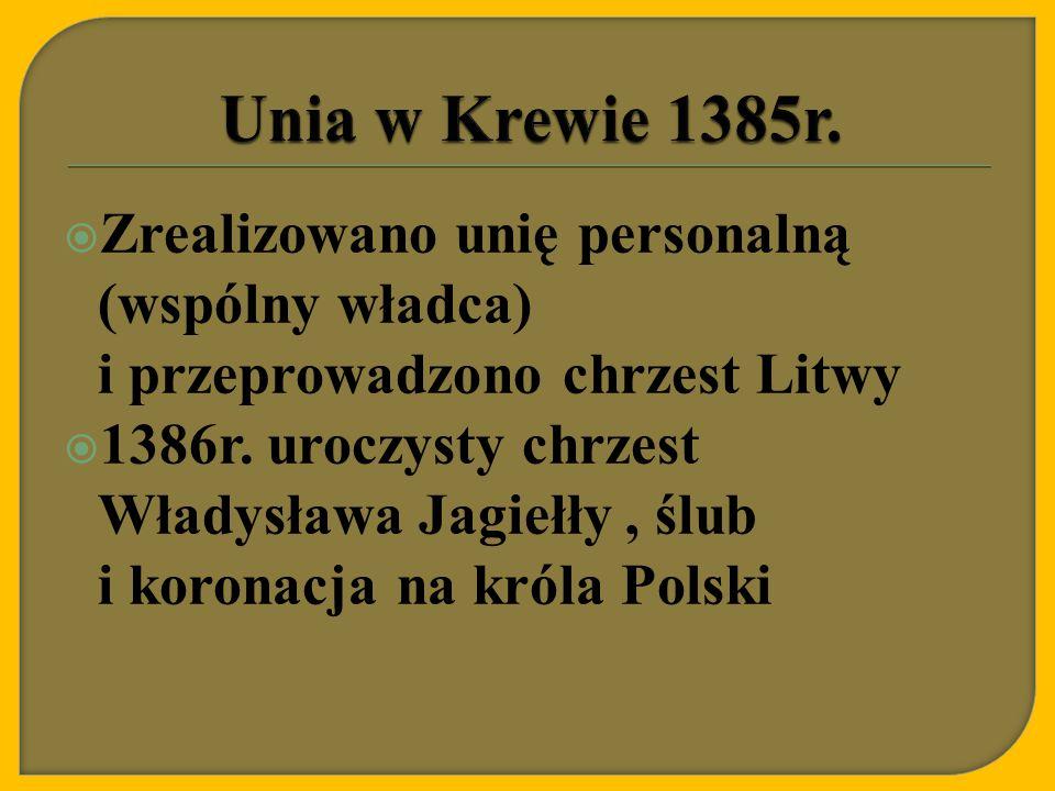 Unia w Krewie 1385r. Zrealizowano unię personalną (wspólny władca) i przeprowadzono chrzest Litwy.