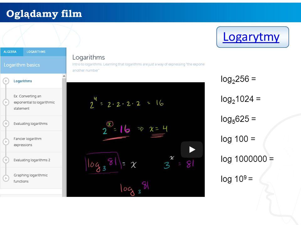 Logarytmy Oglądamy film log2256 = log21024 = log5625 = log 100 =