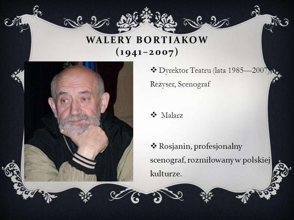 Walery Bortiakow (1941–2007) Dyrektor Teatru (lata 1985—2007), Reżyser, Scenograf. Malarz.