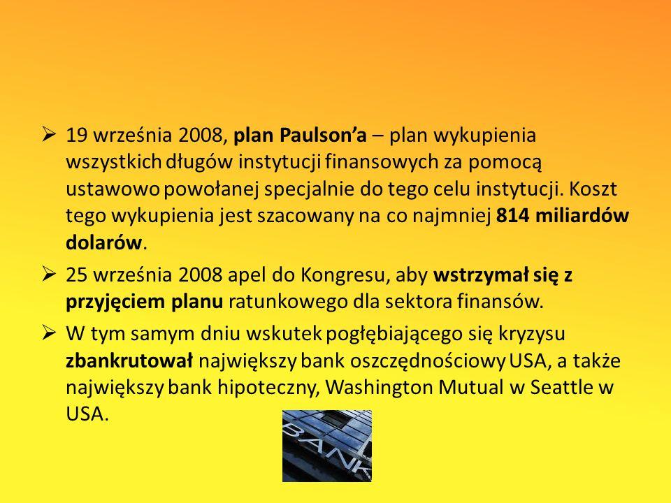 19 września 2008, plan Paulson'a – plan wykupienia wszystkich długów instytucji finansowych za pomocą ustawowo powołanej specjalnie do tego celu instytucji. Koszt tego wykupienia jest szacowany na co najmniej 814 miliardów dolarów.