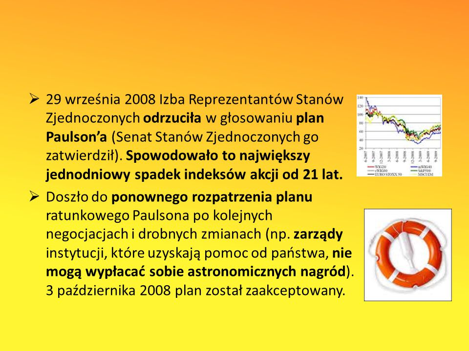 29 września 2008 Izba Reprezentantów Stanów Zjednoczonych odrzuciła w głosowaniu plan Paulson'a (Senat Stanów Zjednoczonych go zatwierdził). Spowodowało to największy jednodniowy spadek indeksów akcji od 21 lat.