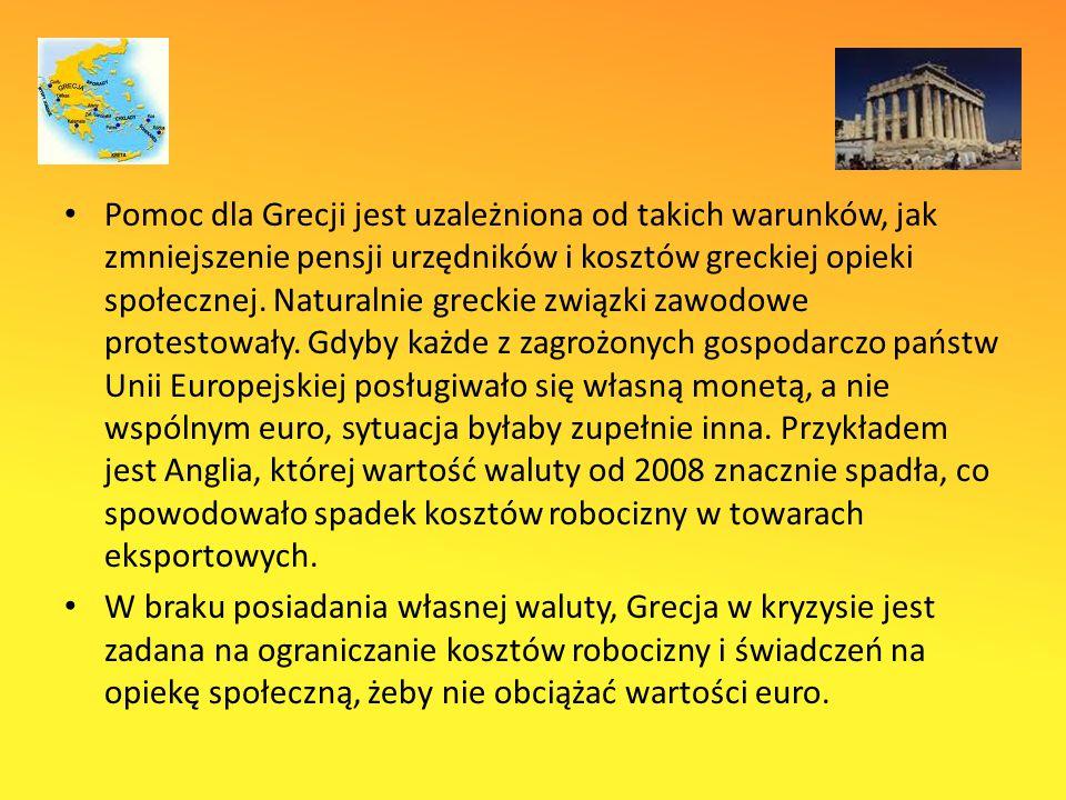 Pomoc dla Grecji jest uzależniona od takich warunków, jak zmniejszenie pensji urzędników i kosztów greckiej opieki społecznej. Naturalnie greckie związki zawodowe protestowały. Gdyby każde z zagrożonych gospodarczo państw Unii Europejskiej posługiwało się własną monetą, a nie wspólnym euro, sytuacja byłaby zupełnie inna. Przykładem jest Anglia, której wartość waluty od 2008 znacznie spadła, co spowodowało spadek kosztów robocizny w towarach eksportowych.