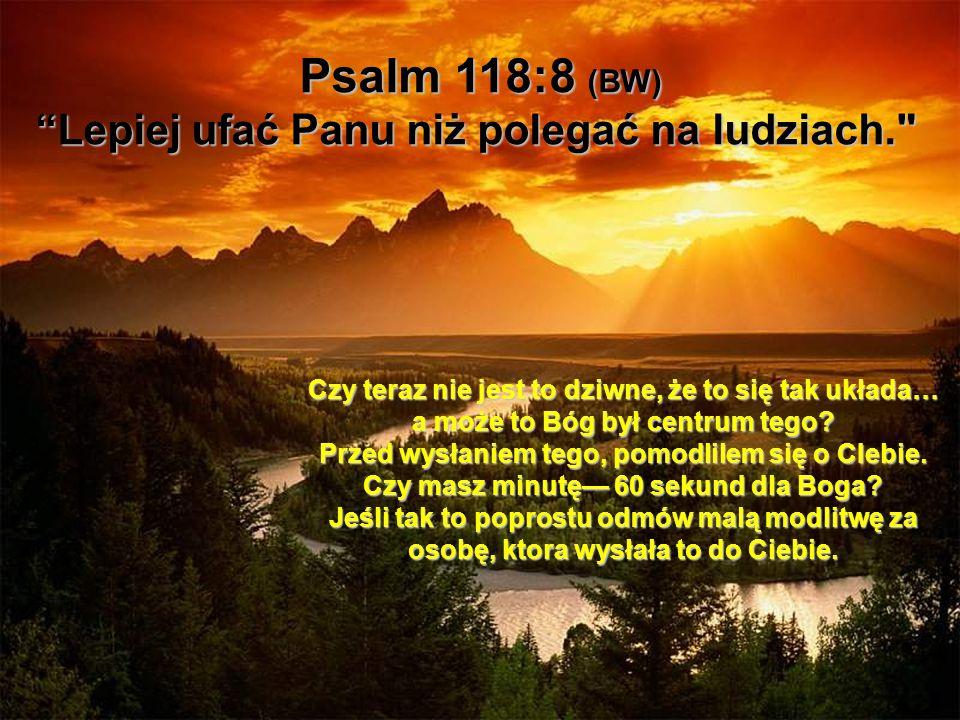 Psalm 118:8 (BW) Lepiej ufać Panu niż polegać na ludziach.
