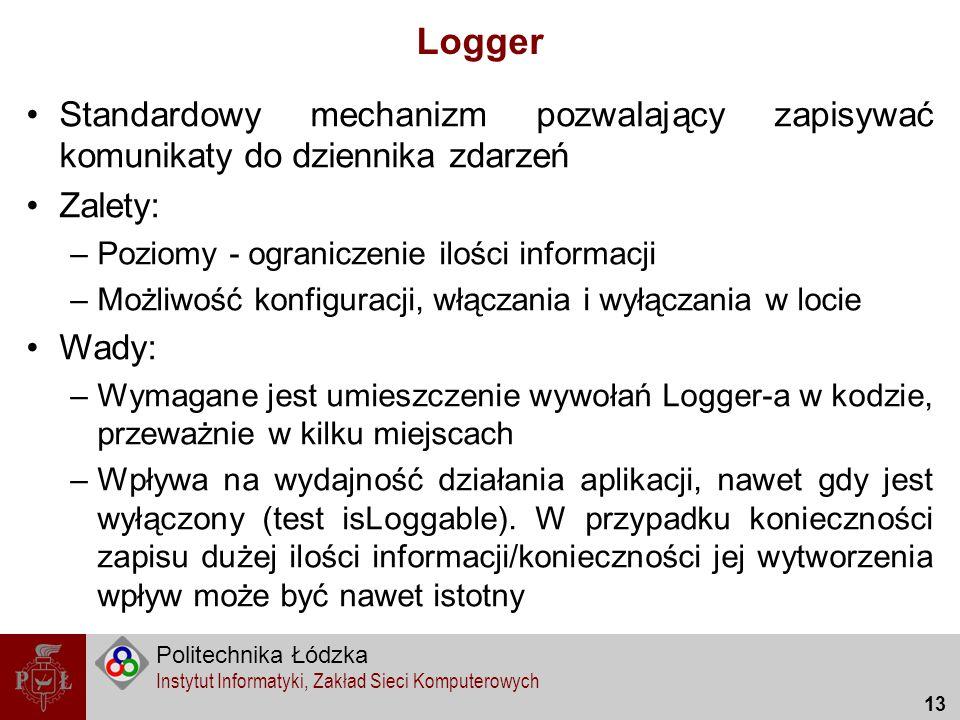 Logger Standardowy mechanizm pozwalający zapisywać komunikaty do dziennika zdarzeń. Zalety: Poziomy - ograniczenie ilości informacji.