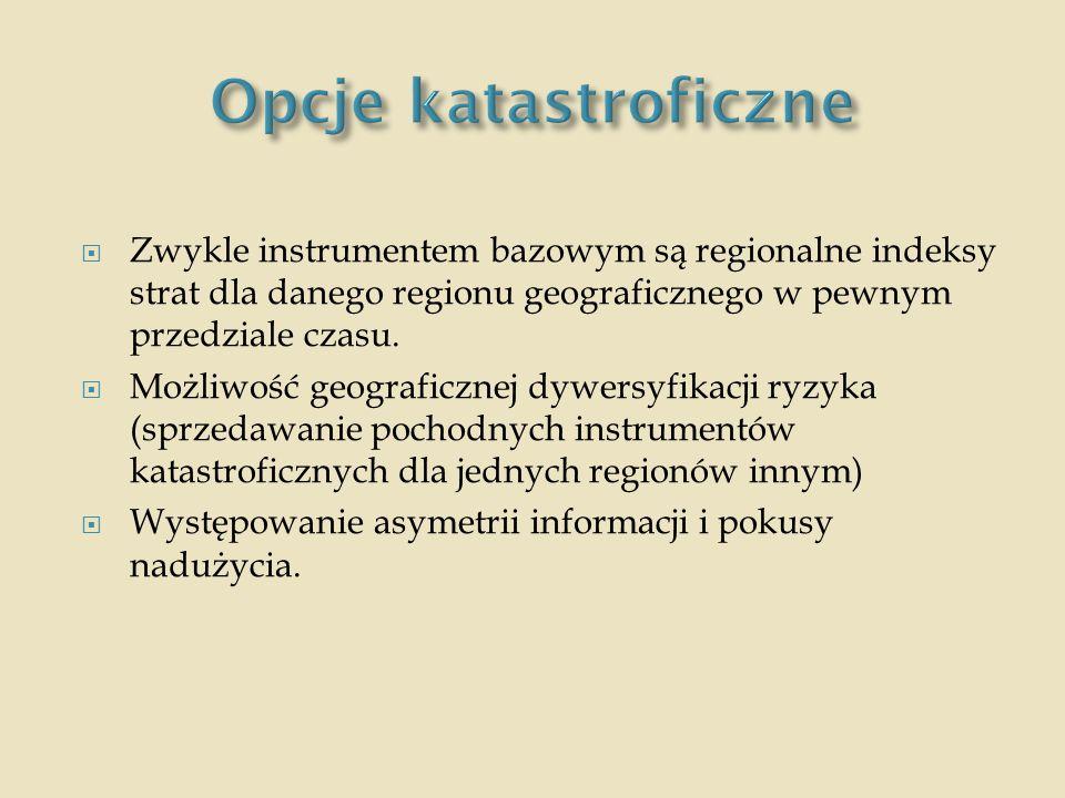 Opcje katastroficzne Zwykle instrumentem bazowym są regionalne indeksy strat dla danego regionu geograficznego w pewnym przedziale czasu.