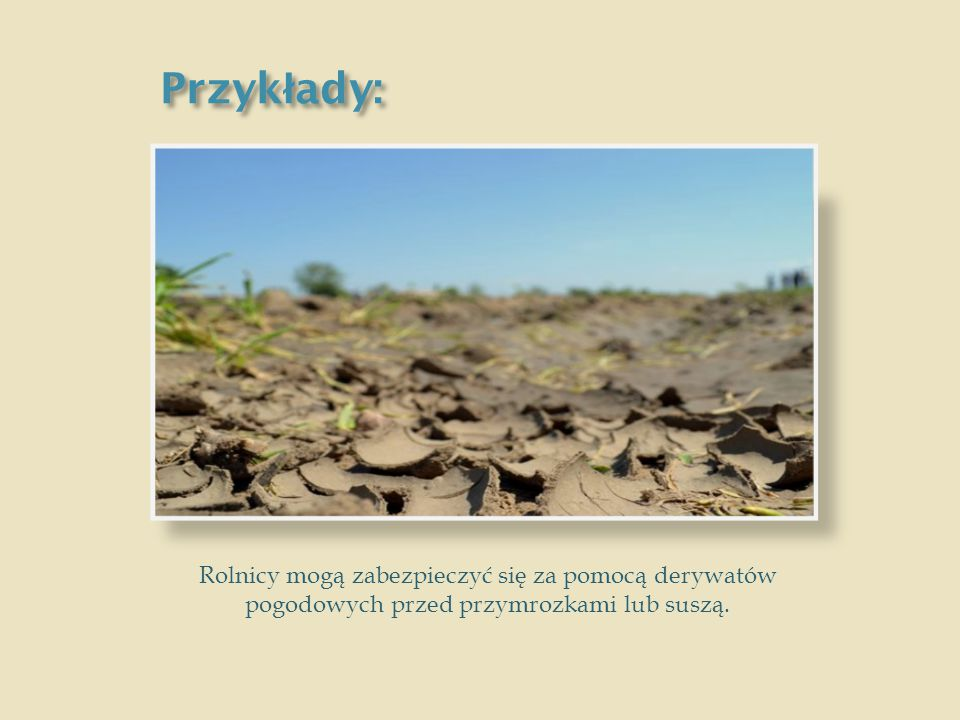 Przykłady: Rolnicy mogą zabezpieczyć się za pomocą derywatów pogodowych przed przymrozkami lub suszą.