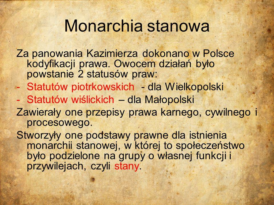 Monarchia stanowa Za panowania Kazimierza dokonano w Polsce kodyfikacji prawa. Owocem działań było powstanie 2 statusów praw: