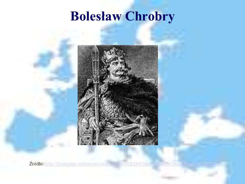 Bolesław Chrobry Źródło: http://homepage.interaccess.com/~netpol/POLISH/historia/poczet.html#Boleslaw%20Chrobry.