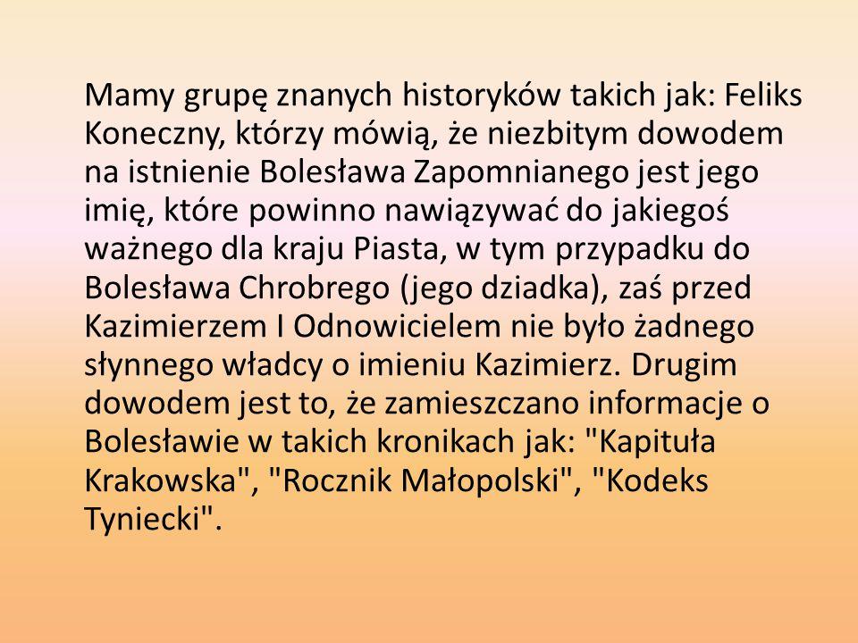 Mamy grupę znanych historyków takich jak: Feliks Koneczny, którzy mówią, że niezbitym dowodem na istnienie Bolesława Zapomnianego jest jego imię, które powinno nawiązywać do jakiegoś ważnego dla kraju Piasta, w tym przypadku do Bolesława Chrobrego (jego dziadka), zaś przed Kazimierzem I Odnowicielem nie było żadnego słynnego władcy o imieniu Kazimierz.
