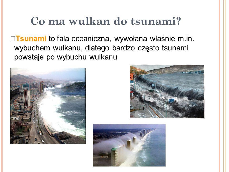Co ma wulkan do tsunami Tsunami to fala oceaniczna, wywołana właśnie m.in. wybuchem wulkanu, dlatego bardzo często tsunami.