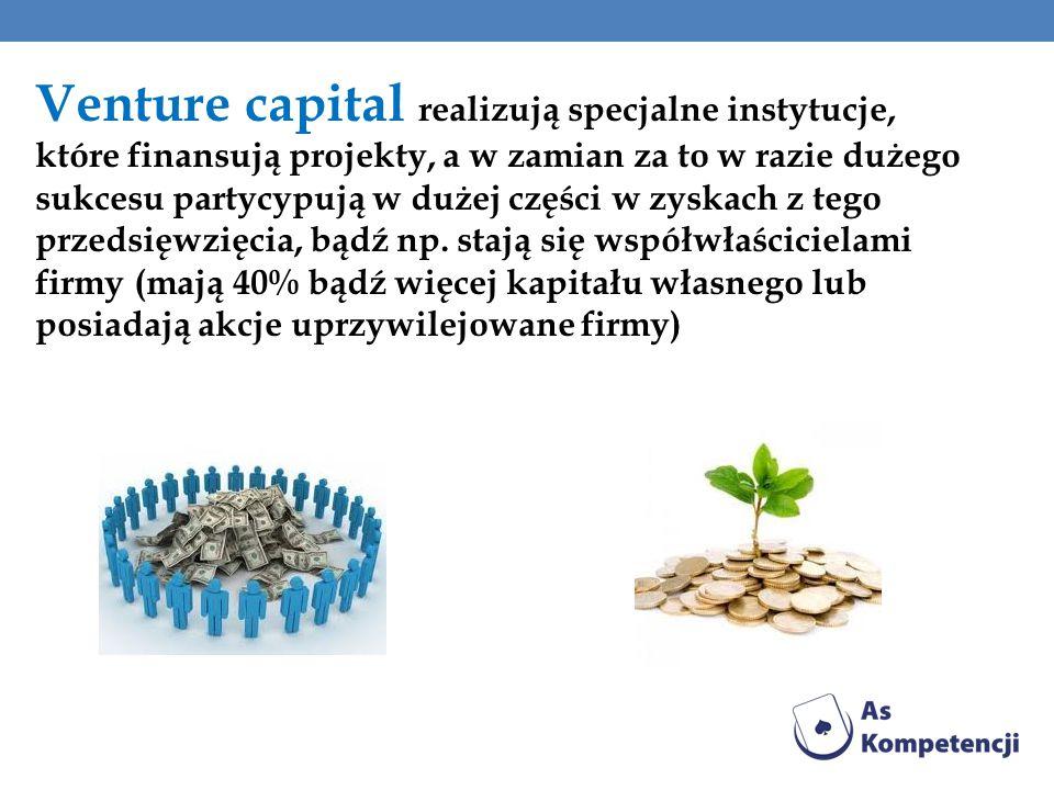Venture capital realizują specjalne instytucje, które finansują projekty, a w zamian za to w razie dużego sukcesu partycypują w dużej części w zyskach z tego przedsięwzięcia, bądź np.