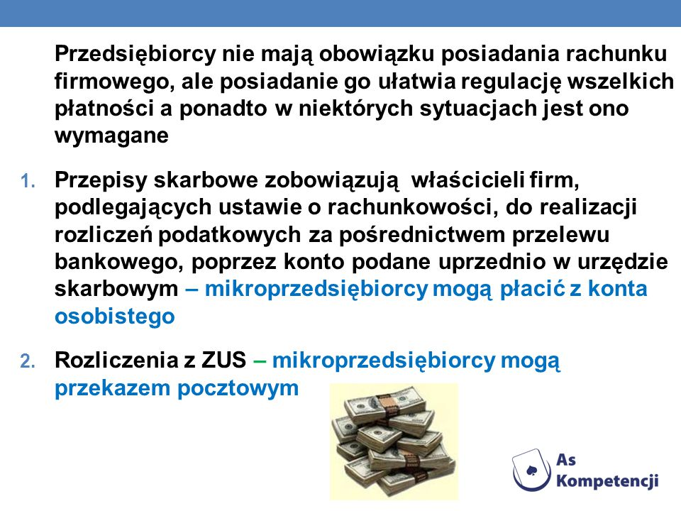 Przedsiębiorcy nie mają obowiązku posiadania rachunku firmowego, ale posiadanie go ułatwia regulację wszelkich płatności a ponadto w niektórych sytuacjach jest ono wymagane