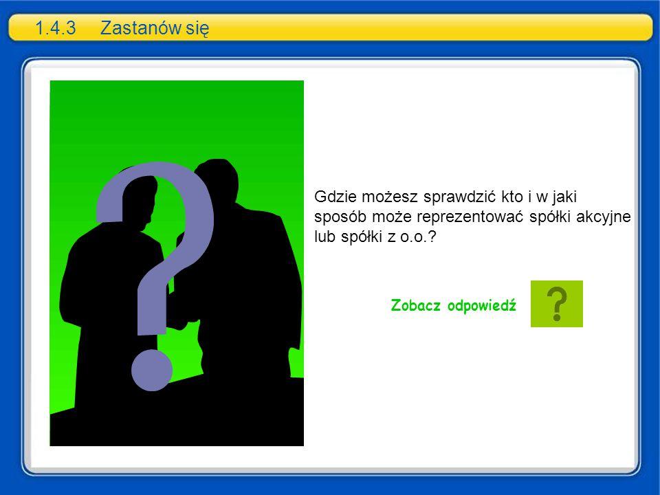 1.4.3 Zastanów się Gdzie możesz sprawdzić kto i w jaki sposób może reprezentować spółki akcyjne lub spółki z o.o.