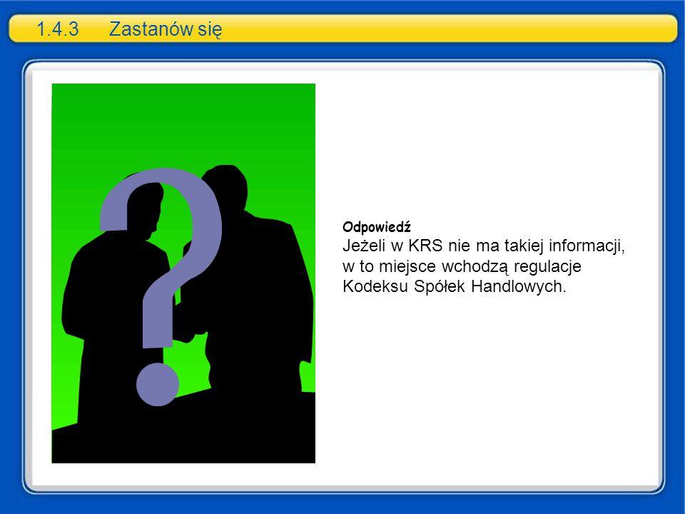 1.4.3 Zastanów się Odpowiedź. Jeżeli w KRS nie ma takiej informacji, w to miejsce wchodzą regulacje Kodeksu Spółek Handlowych.
