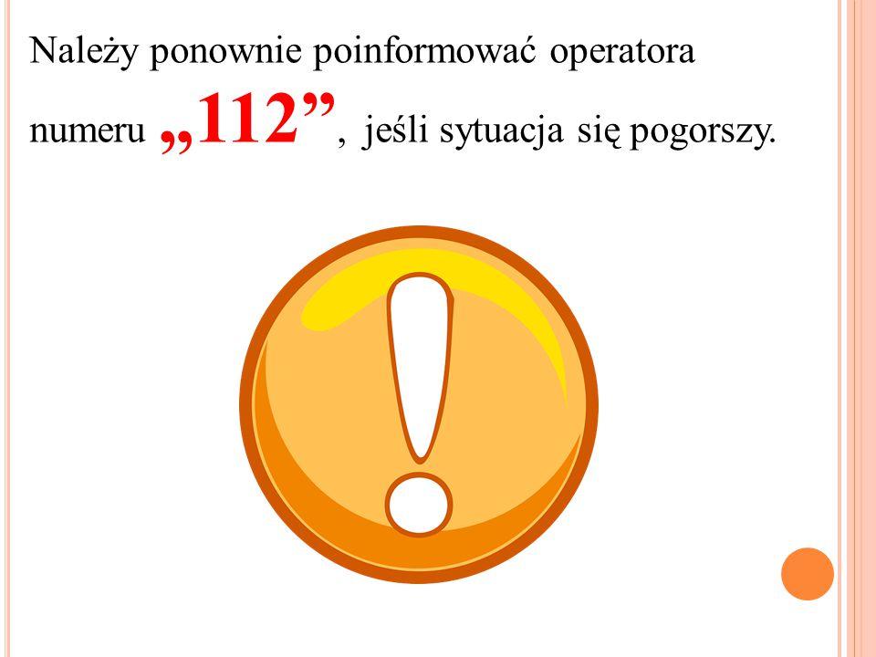 """Należy ponownie poinformować operatora numeru """"112 , jeśli sytuacja się pogorszy."""