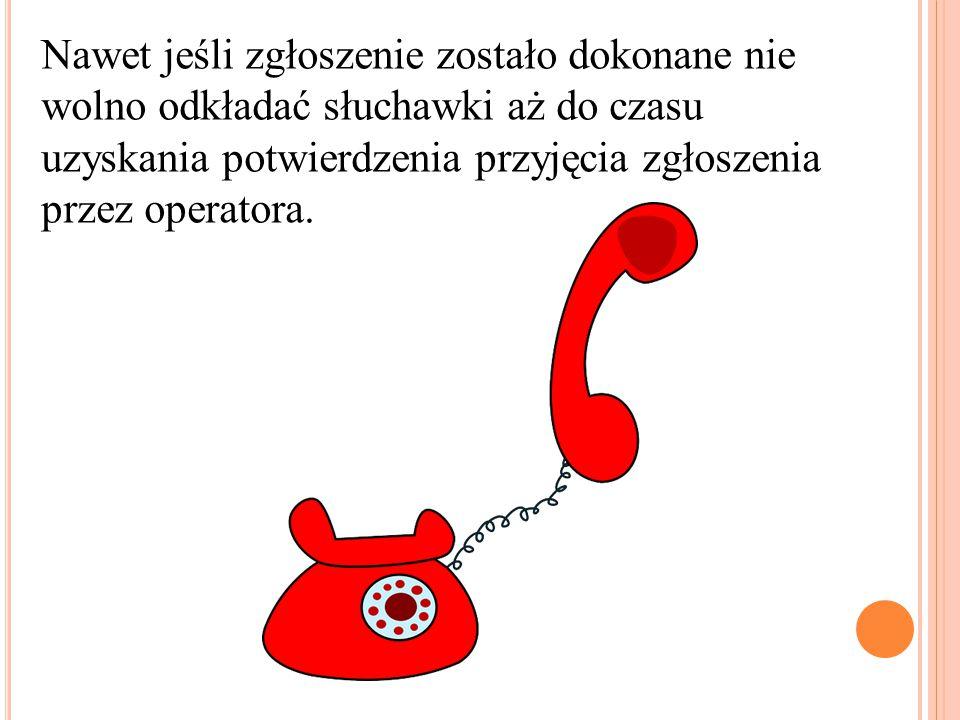 Nawet jeśli zgłoszenie zostało dokonane nie wolno odkładać słuchawki aż do czasu uzyskania potwierdzenia przyjęcia zgłoszenia przez operatora.
