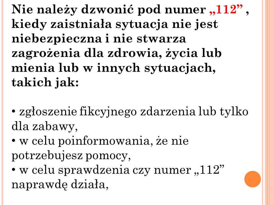 """Nie należy dzwonić pod numer """"112 , kiedy zaistniała sytuacja nie jest niebezpieczna i nie stwarza zagrożenia dla zdrowia, życia lub mienia lub w innych sytuacjach, takich jak:"""