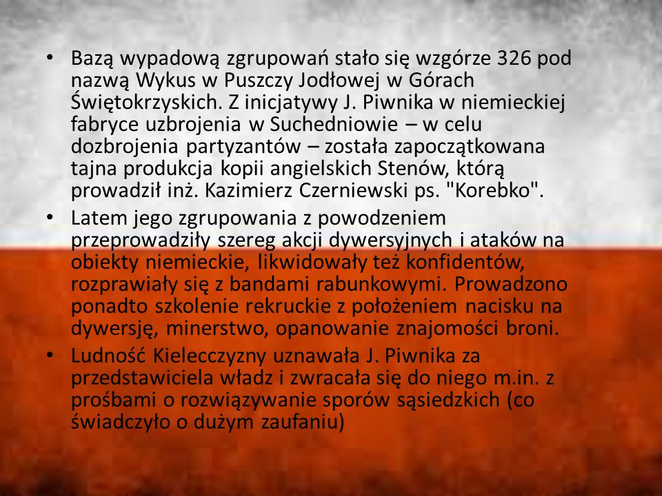Bazą wypadową zgrupowań stało się wzgórze 326 pod nazwą Wykus w Puszczy Jodłowej w Górach Świętokrzyskich. Z inicjatywy J. Piwnika w niemieckiej fabryce uzbrojenia w Suchedniowie – w celu dozbrojenia partyzantów – została zapoczątkowana tajna produkcja kopii angielskich Stenów, którą prowadził inż. Kazimierz Czerniewski ps. Korebko .