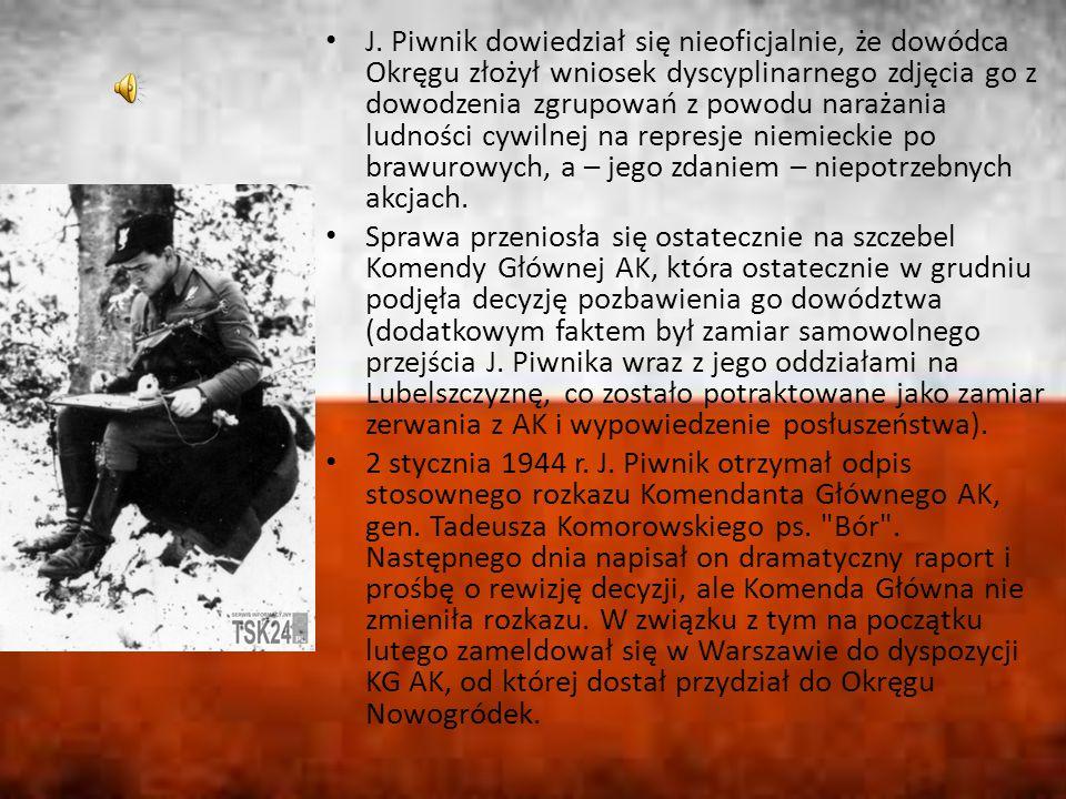 J. Piwnik dowiedział się nieoficjalnie, że dowódca Okręgu złożył wniosek dyscyplinarnego zdjęcia go z dowodzenia zgrupowań z powodu narażania ludności cywilnej na represje niemieckie po brawurowych, a – jego zdaniem – niepotrzebnych akcjach.