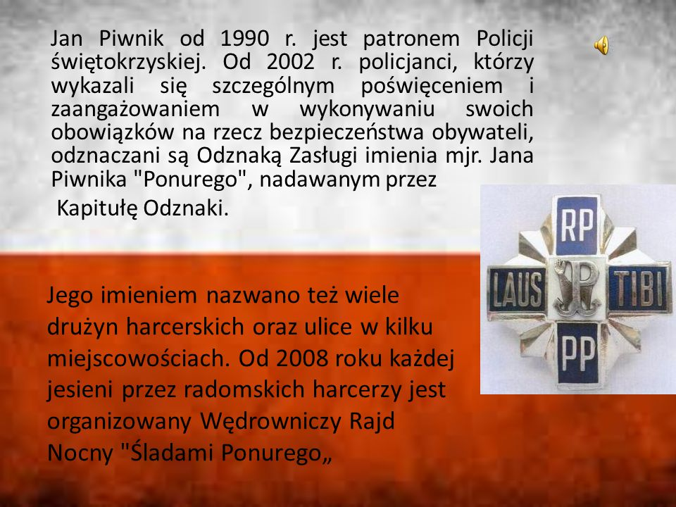 Jan Piwnik od 1990 r. jest patronem Policji świętokrzyskiej. Od 2002 r