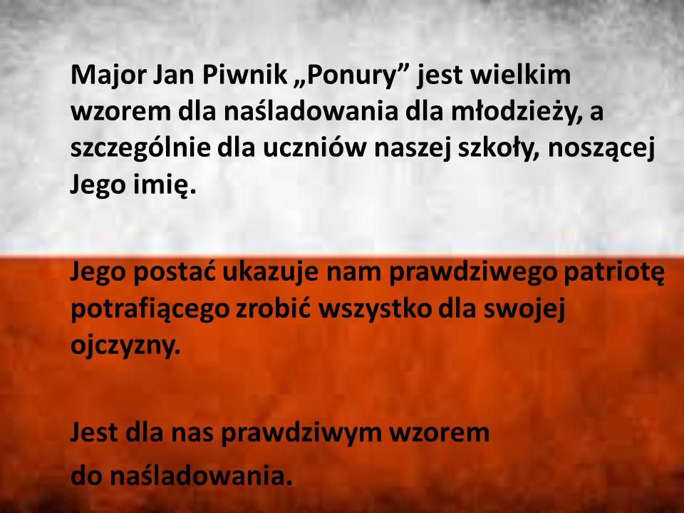 """Major Jan Piwnik """"Ponury jest wielkim wzorem dla naśladowania dla młodzieży, a szczególnie dla uczniów naszej szkoły, noszącej Jego imię."""