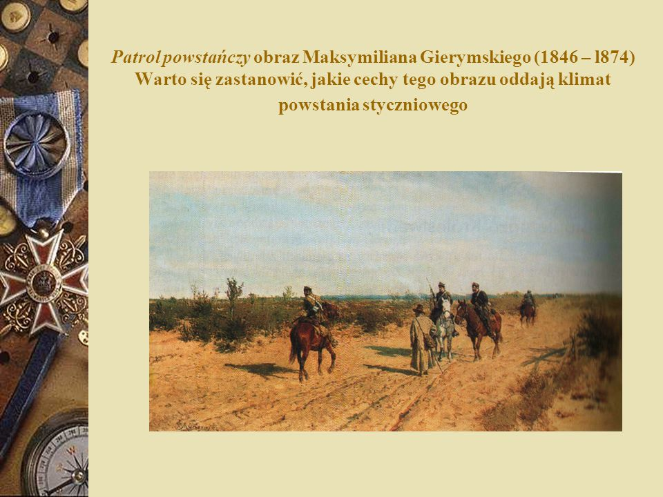 Patrol powstańczy obraz Maksymiliana Gierymskiego (1846 – l874) Warto się zastanowić, jakie cechy tego obrazu oddają klimat powstania styczniowego