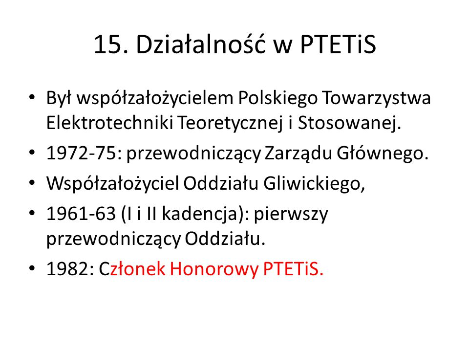 15. Działalność w PTETiS Był współzałożycielem Polskiego Towarzystwa Elektrotechniki Teoretycznej i Stosowanej.