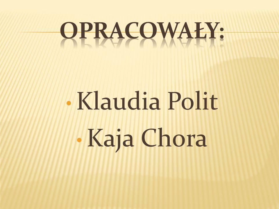 Opracowały: Klaudia Polit Kaja Chora