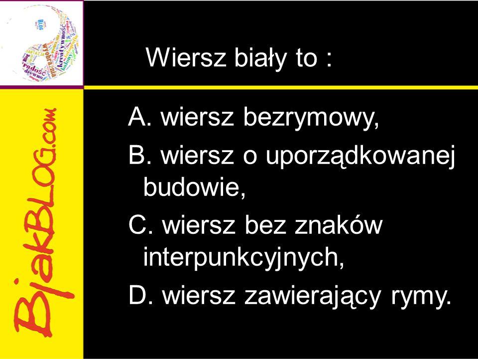 Wiersz biały to : A. wiersz bezrymowy, B. wiersz o uporządkowanej budowie, C.