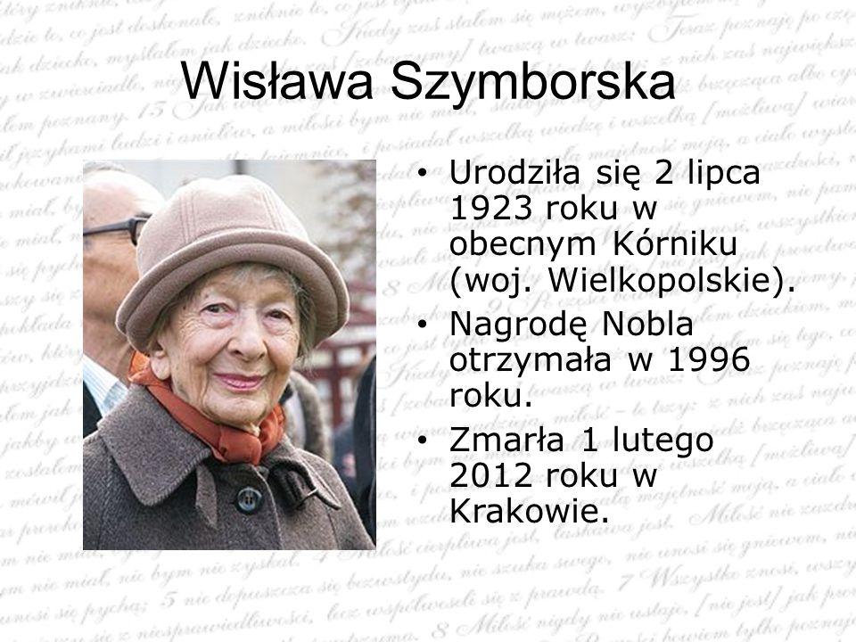 Wisława Szymborska Urodziła się 2 lipca 1923 roku w obecnym Kórniku (woj. Wielkopolskie). Nagrodę Nobla otrzymała w 1996 roku.