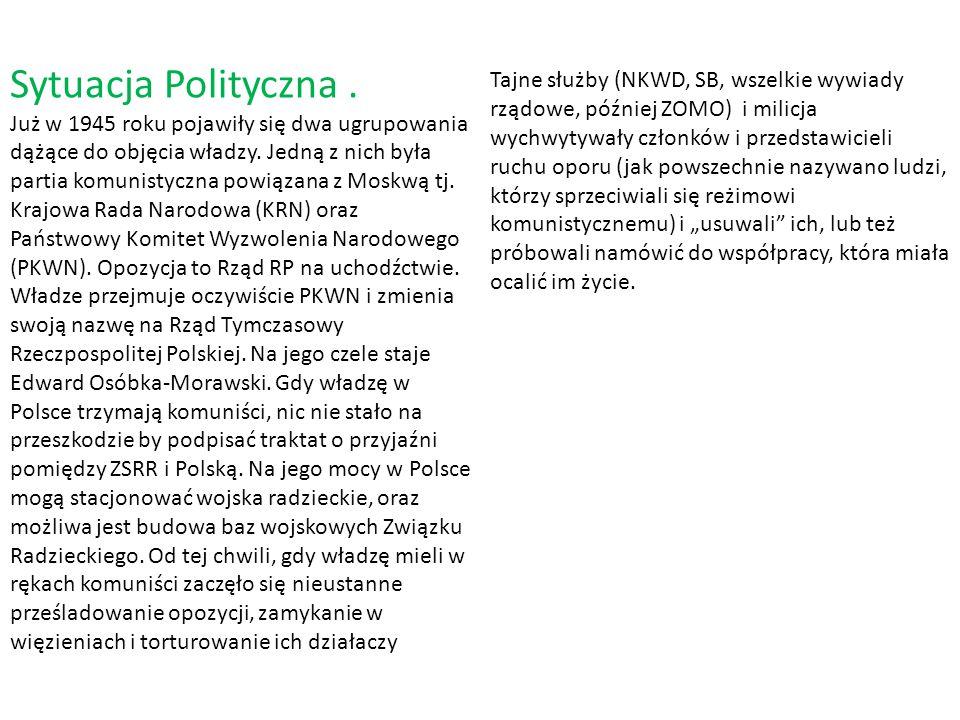 Sytuacja Polityczna . Już w 1945 roku pojawiły się dwa ugrupowania dążące do objęcia władzy. Jedną z nich była partia komunistyczna powiązana z Moskwą tj. Krajowa Rada Narodowa (KRN) oraz Państwowy Komitet Wyzwolenia Narodowego (PKWN). Opozycja to Rząd RP na uchodźctwie. Władze przejmuje oczywiście PKWN i zmienia swoją nazwę na Rząd Tymczasowy Rzeczpospolitej Polskiej. Na jego czele staje Edward Osóbka-Morawski. Gdy władzę w Polsce trzymają komuniści, nic nie stało na przeszkodzie by podpisać traktat o przyjaźni pomiędzy ZSRR i Polską. Na jego mocy w Polsce mogą stacjonować wojska radzieckie, oraz możliwa jest budowa baz wojskowych Związku Radzieckiego. Od tej chwili, gdy władzę mieli w rękach komuniści zaczęło się nieustanne prześladowanie opozycji, zamykanie w więzieniach i torturowanie ich działaczy