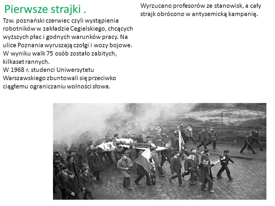Pierwsze strajki . Tzw. poznański czerwiec czyli wystąpienia robotników w zakładzie Cegielskiego, chcących wyższych płac i godnych warunków pracy. Na ulice Poznania wyruszają czołgi i wozy bojowe. W wyniku walk 75 osób zostało zabitych, kilkaset rannych.