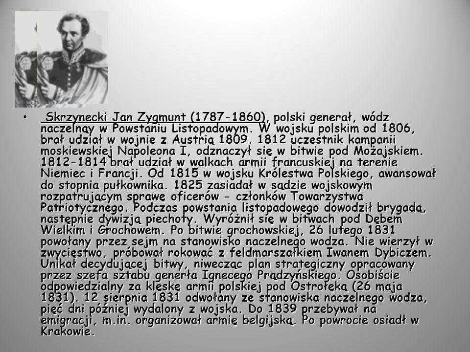 Skrzynecki Jan Zygmunt (1787-1860), polski generał, wódz naczelnąy w Powstaniu Listopadowym.