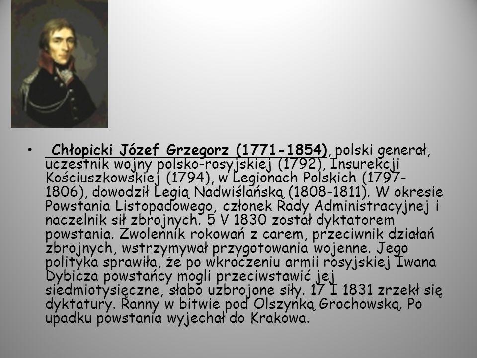 Chłopicki Józef Grzegorz (1771-1854), polski generał, uczestnik wojny polsko-rosyjskiej (1792), Insurekcji Kościuszkowskiej (1794), w Legionach Polskich (1797-1806), dowodził Legią Nadwiślańską (1808-1811).