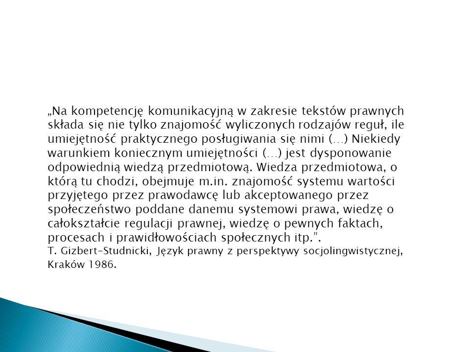 """""""Na kompetencję komunikacyjną w zakresie tekstów prawnych składa się nie tylko znajomość wyliczonych rodzajów reguł, ile umiejętność praktycznego posługiwania się nimi (…) Niekiedy warunkiem koniecznym umiejętności (…) jest dysponowanie odpowiednią wiedzą przedmiotową. Wiedza przedmiotowa, o którą tu chodzi, obejmuje m.in. znajomość systemu wartości przyjętego przez prawodawcę lub akceptowanego przez społeczeństwo poddane danemu systemowi prawa, wiedzę o całokształcie regulacji prawnej, wiedzę o pewnych faktach, procesach i prawidłowościach społecznych itp. ."""