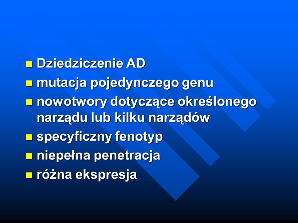 Dziedziczenie AD mutacja pojedynczego genu. nowotwory dotyczące określonego narządu lub kilku narządów.
