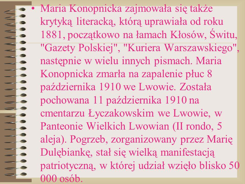 Maria Konopnicka zajmowała się także krytyką literacką, którą uprawiała od roku 1881, początkowo na łamach Kłosów, Świtu, Gazety Polskiej , Kuriera Warszawskiego , następnie w wielu innych pismach.