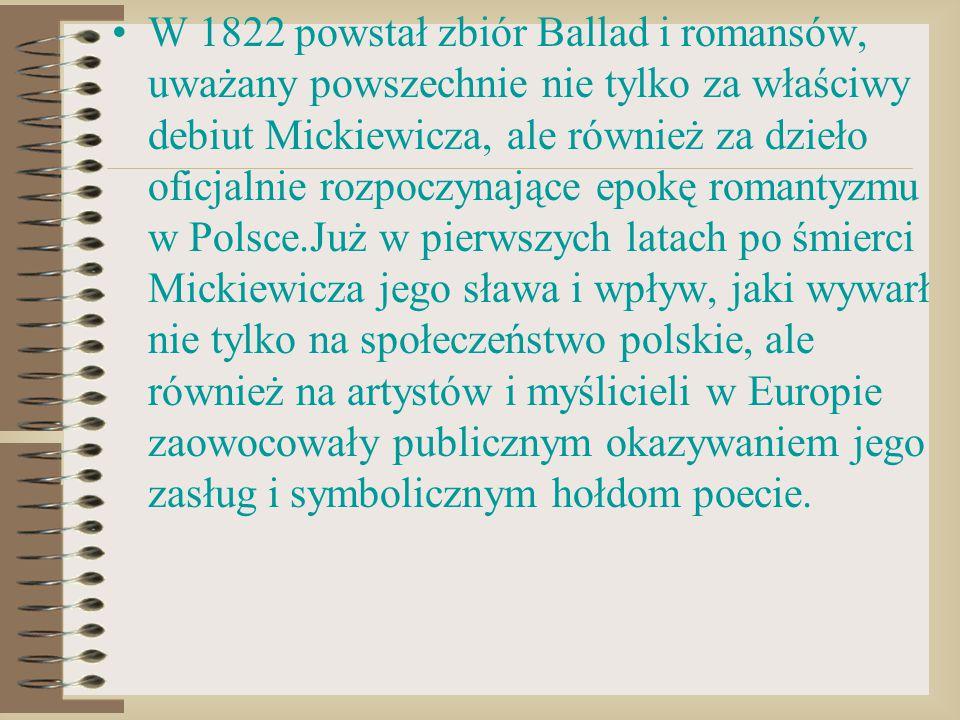W 1822 powstał zbiór Ballad i romansów, uważany powszechnie nie tylko za właściwy debiut Mickiewicza, ale również za dzieło oficjalnie rozpoczynające epokę romantyzmu w Polsce.Już w pierwszych latach po śmierci Mickiewicza jego sława i wpływ, jaki wywarł nie tylko na społeczeństwo polskie, ale również na artystów i myślicieli w Europie zaowocowały publicznym okazywaniem jego zasług i symbolicznym hołdom poecie.