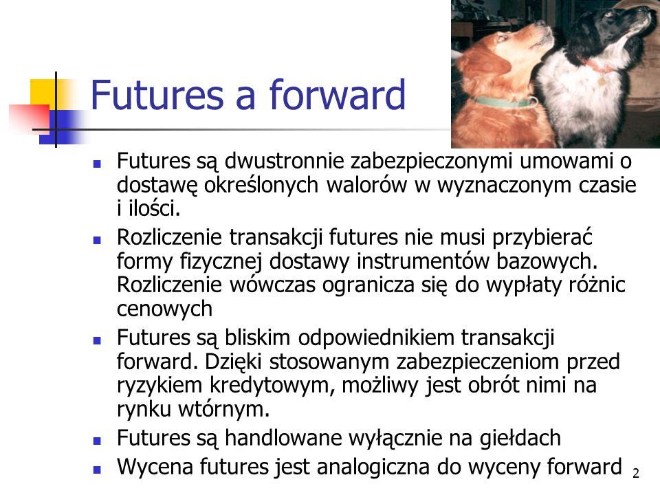 Futures a forward Futures są dwustronnie zabezpieczonymi umowami o dostawę określonych walorów w wyznaczonym czasie i ilości.