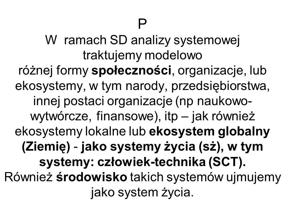 P W ramach SD analizy systemowej traktujemy modelowo różnej formy społeczności, organizacje, lub ekosystemy, w tym narody, przedsiębiorstwa, innej postaci organizacje (np naukowo-wytwórcze, finansowe), itp – jak również ekosystemy lokalne lub ekosystem globalny (Ziemię) - jako systemy życia (sż), w tym systemy: człowiek-technika (SCT).
