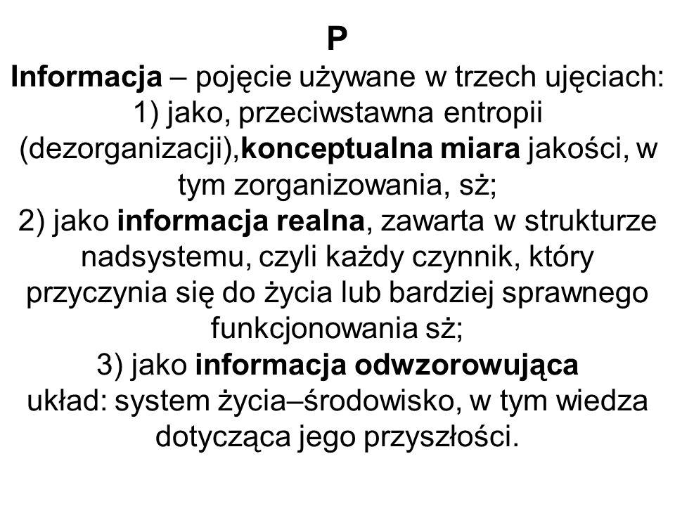 P Informacja – pojęcie używane w trzech ujęciach: 1) jako, przeciwstawna entropii (dezorganizacji),konceptualna miara jakości, w tym zorganizowania, sż; 2) jako informacja realna, zawarta w strukturze nadsystemu, czyli każdy czynnik, który przyczynia się do życia lub bardziej sprawnego funkcjonowania sż; 3) jako informacja odwzorowująca układ: system życia–środowisko, w tym wiedza dotycząca jego przyszłości.