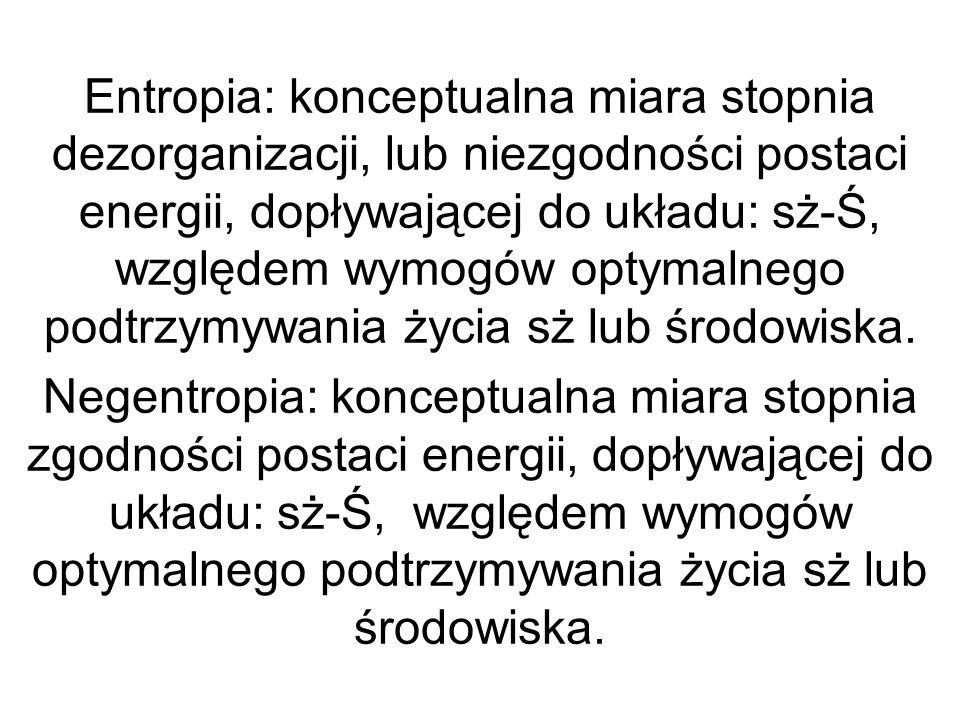 Entropia: konceptualna miara stopnia dezorganizacji, lub niezgodności postaci energii, dopływającej do układu: sż-Ś, względem wymogów optymalnego podtrzymywania życia sż lub środowiska.