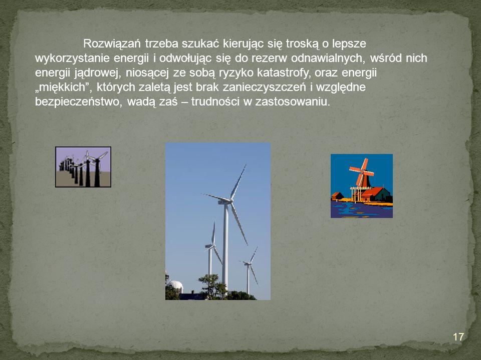 """Rozwiązań trzeba szukać kierując się troską o lepsze wykorzystanie energii i odwołując się do rezerw odnawialnych, wśród nich energii jądrowej, niosącej ze sobą ryzyko katastrofy, oraz energii """"miękkich , których zaletą jest brak zanieczyszczeń i względne bezpieczeństwo, wadą zaś – trudności w zastosowaniu."""