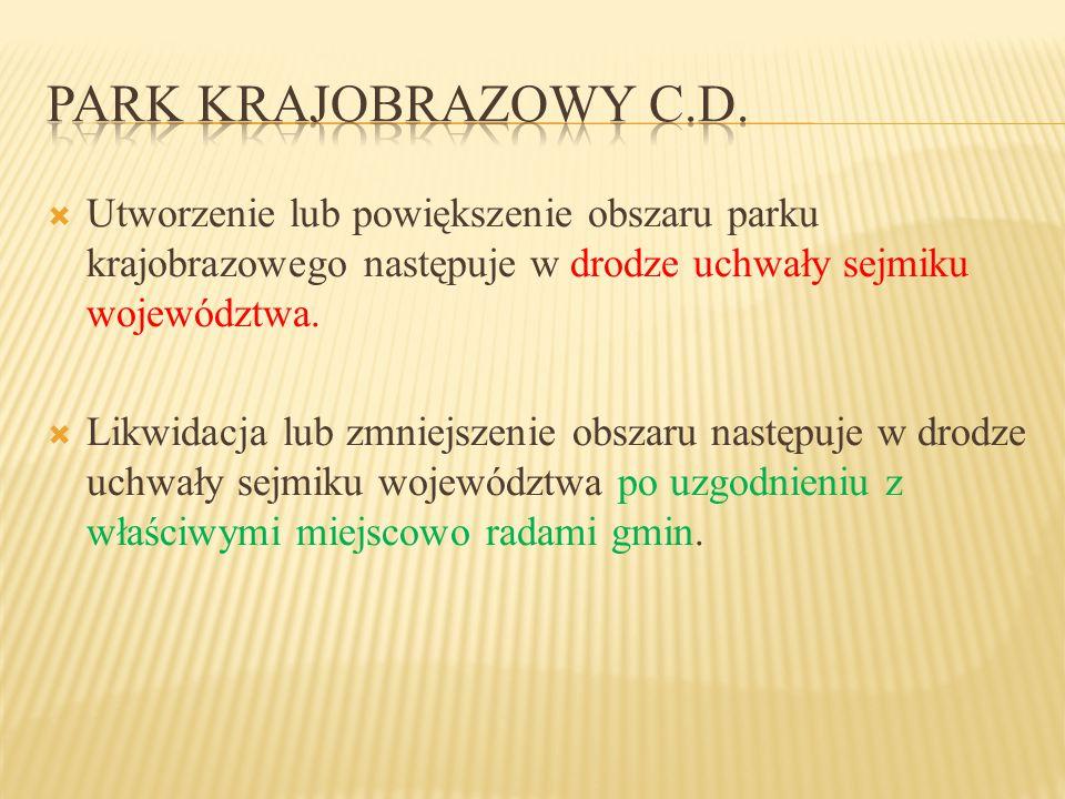 Park krajobrazowy c.d. Utworzenie lub powiększenie obszaru parku krajobrazowego następuje w drodze uchwały sejmiku województwa.