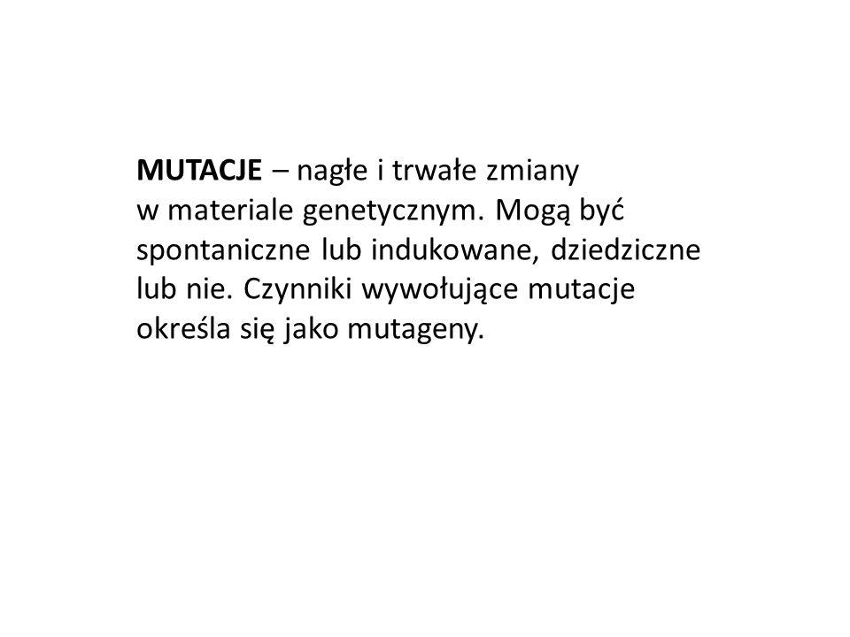 MUTACJE – nagłe i trwałe zmiany w materiale genetycznym
